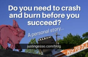 Do you need to crash and burn before you succeed